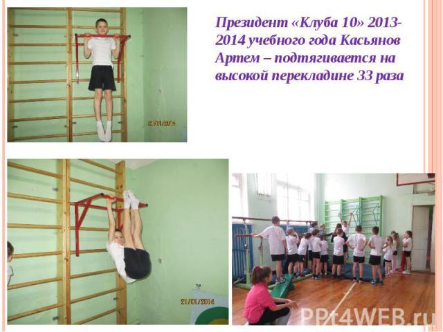 Президент «Клуба 10» 2013-2014 учебного года Касьянов Артем – подтягивается на высокой перекладине 33 раза