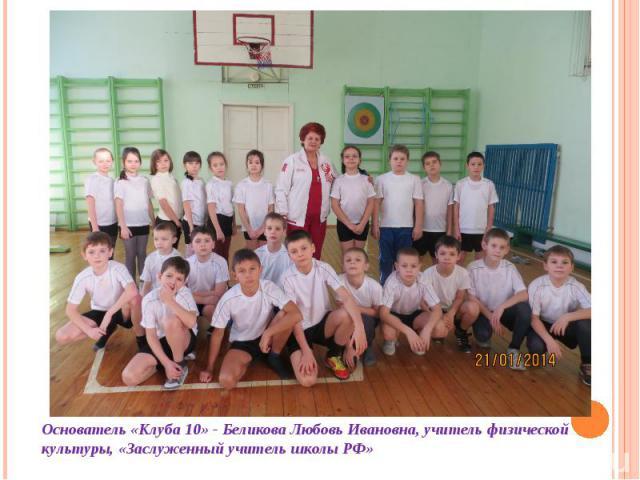 Основатель «Клуба 10» - Беликова Любовь Ивановна, учитель физической культуры, «Заслуженный учитель школы РФ»