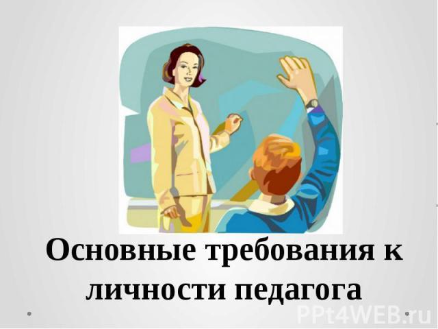 Основные требования к личности педагога