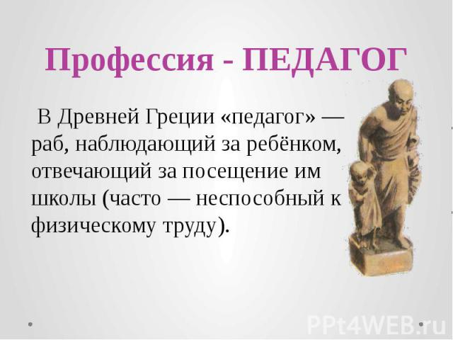 Профессия - ПЕДАГОГ В Древней Греции «педагог» — раб, наблюдающий за ребёнком, отвечающий за посещение им школы (часто — неспособный к физическому труду).