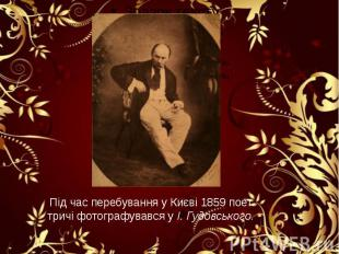Під час перебування у Києві 1859 поет тричі фотографувався у І. Гудовського.