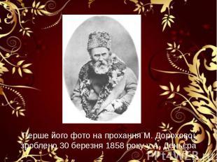 Перше його фото на прохання М. Дорохової зроблено 30 березня 1858 року у А. День
