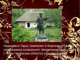 Народився Тарас Шевченко 9 березня 1814 року в селі Моринці колишнього Звенигоро