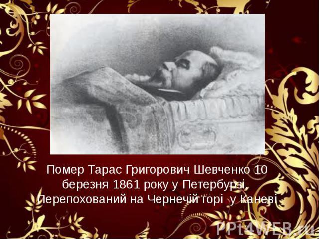 Помер Тарас Григорович Шевченко 10 березня 1861 року у Петербурзі. Перепохований на Чернечій горі у Каневі