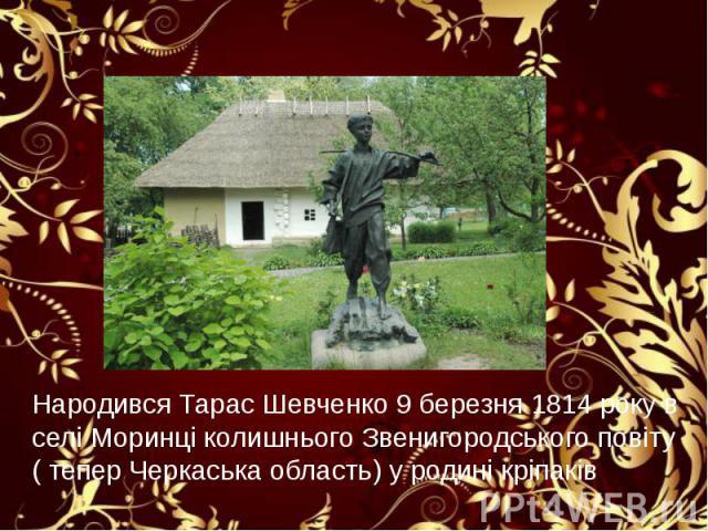 Народився Тарас Шевченко 9 березня 1814 року в селі Моринці колишнього Звенигородського повіту ( тепер Черкаська область) у родині кріпаків