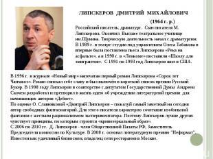 Российский писатель, драматург. Сын писателя М. Липскерова. Окончил Высшее театр