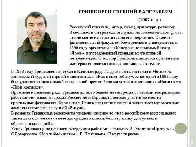 Российский писатель, актер, певец, драматург, режиссер. В молодости он три года отслужил на Тихоокеанском флоте, что не могло не отразиться на его творчестве. Окончил филологический факультет Кемеровского университета, в 1990 году организовал в Кеме…
