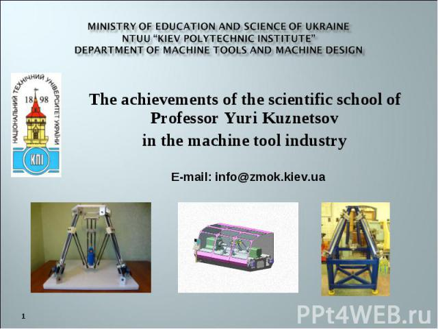 "Ministry of Education and Science of Ukraine NTUU ""Kiev Polytechnic Institute"" department of MACHINE TOOLS AND MACHINE DESIGN The achievements of the scientific school of Professor Yuri Kuznetsov in the machine tool industry"