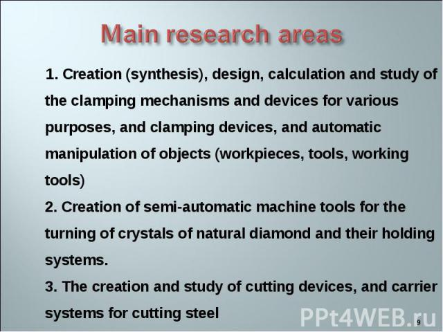 1. Creation (synthesis), design, calculation and study of the clamping mechanisms and devices for various purposes, and clamping devices, and automatic manipulation of objects (workpieces, tools, working tools) 2. Creation of semi-automatic machine …