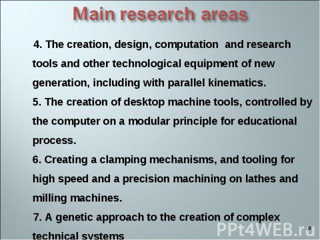4. The creation, design, computation and research tools and other technological equipment of new generation, including with parallel kinematics. 5. The creation of desktop machine tools, controlled by the computer on a modular principle for educatio…