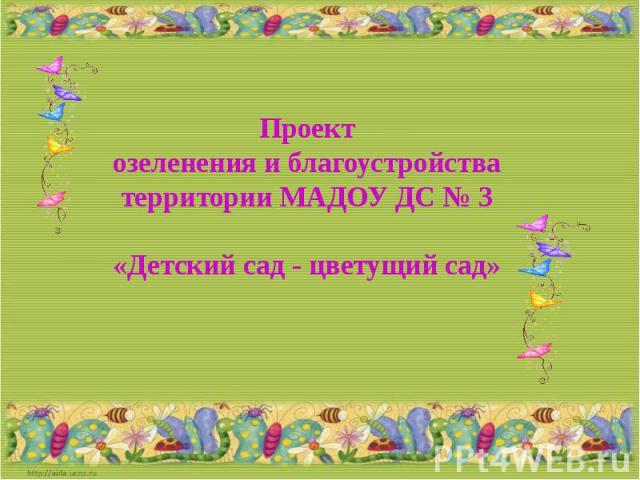 Проект озеленения и благоустройства территории МАДОУ ДС № 3 «Детский сад - цветущий сад»