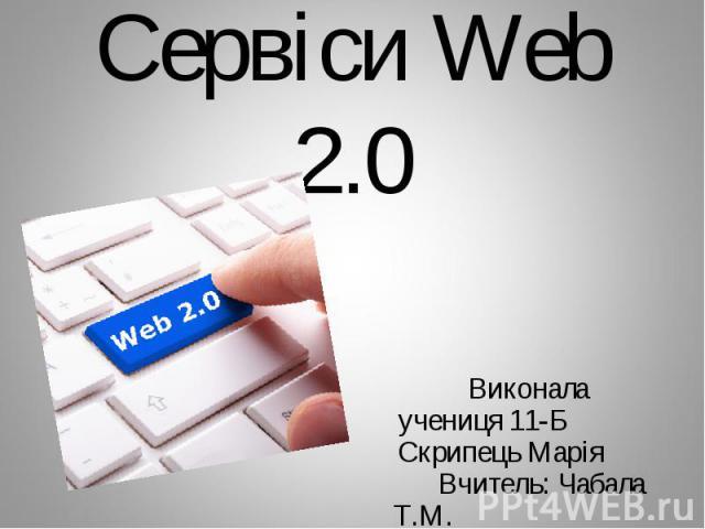 Сервіси Web 2.0 Виконала учениця 11-Б Скрипець Марія Вчитель: Чабала Т.М.
