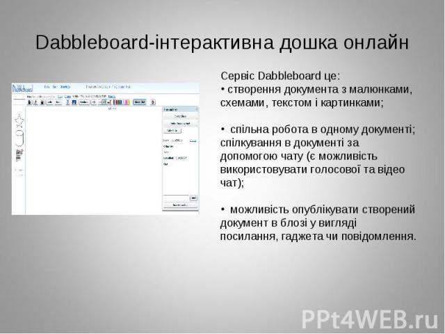 Сервіс Dabbleboard це: створення документа з малюнками, схемами, текстом і картинками;  спільна робота в одному документі; спілкування в документі за допомогою чату (є можливість використовувати голосової та відео чат);  можливість опублікувати ст…