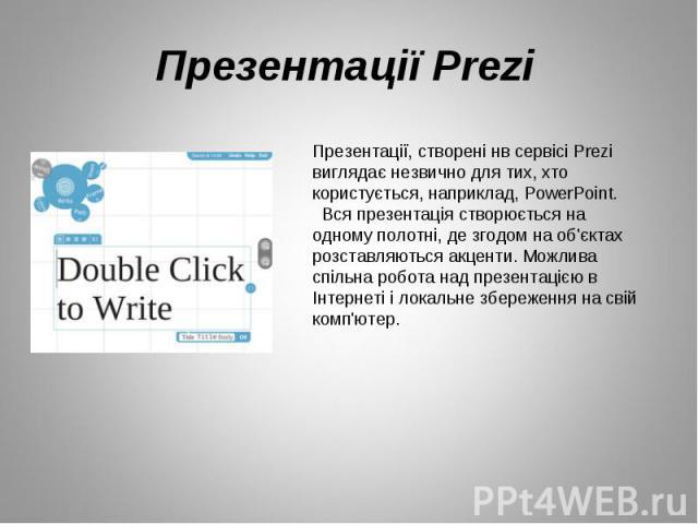 Презентації, створені нв сервісі Prezi виглядає незвично для тих, хто користується, наприклад, PowerPoint.  Вся презентація створюється на одному полотні, де згодом на об'єктах розставляються акценти. Можлива спільна робота над презентацією в Інтер…