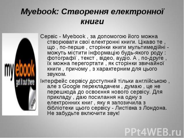 Сервіс - Myebook , за допомогою його можна створювати свої електронні книги. Цікаво те , що , по-перше , сторінки книги мультимедійні - можуть містити інформацію будь-якого роду : фотографії , текст , відео, аудіо. А , по-друге , їх можна перегортат…