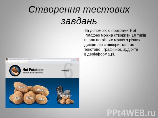Створення тестових завдань За допомогою програми Hot Potatoes можна створити 10 типів вправ на різних мовах з різних дисциплін з використанням текстової, графічної, аудіо-та відеоінформації.