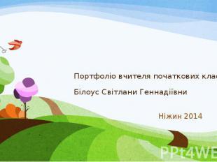 Портфоліо вчителя початкових класів Білоус Світлани Геннадіївни Ніжин 2014