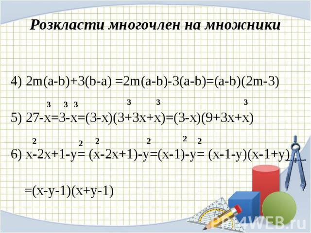 4) 2m(a-b)+3(b-a) =2m(a-b)-3(a-b)=(a-b)(2m-3) 4) 2m(a-b)+3(b-a) =2m(a-b)-3(a-b)=(a-b)(2m-3) 5) 27-x=3-x=(3-x)(3+3x+x)=(3-x)(9+3x+x) 6) x-2x+1-y= (x-2x+1)-y=(x-1)-y= (x-1-y)(x-1+y) =(x-y-1)(x+y-1)