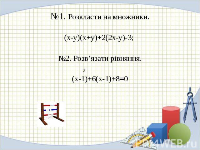 №1. Розкласти на множники. №1. Розкласти на множники. (х-у)(х+у)+2(2х-у)-3; №2. Розв'язати рівняння. (х-1)+6(х-1)+8=0