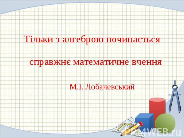 Тільки з алгеброю починається справжнє математичне вчення Тільки з алгеброю починається справжнє математичне вчення М.І. Лобачевський