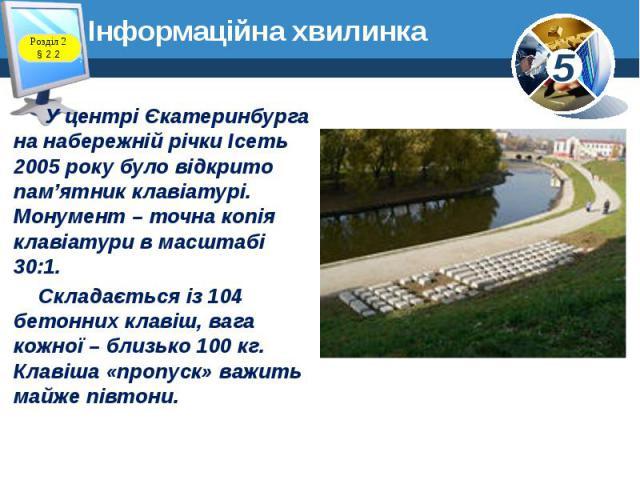 Інформаційна хвилинка У центрі Єкатеринбурга на набережній річки Ісеть 2005 року було відкрито пам'ятник клавіатурі. Монумент – точна копія клавіатури в масштабі 30:1. Складається із 104 бетонних клавіш, вага кожної – близько 100 кг. Клавіша «пропус…