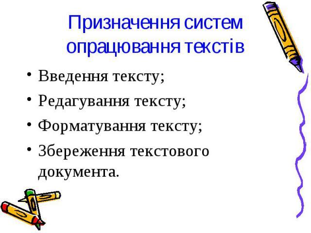 Призначення систем опрацювання текстів Введення тексту; Редагування тексту; Форматування тексту; Збереження текстового документа.