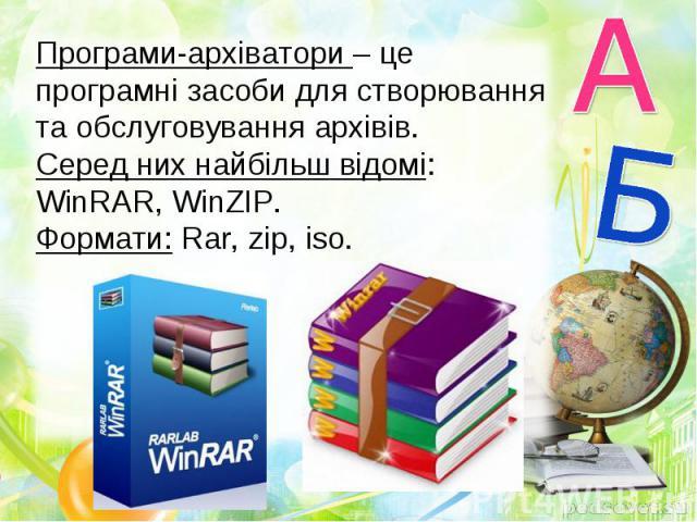 Програми-архіватори – це програмні засоби для створювання та обслуговування архівів. Серед них найбільш відомі: WinRAR, WinZIP. Формати: Rar, zip, iso.