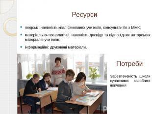 Ресурси людські: наявність кваліфікованих учителів, консультантів з ММК; матеріа