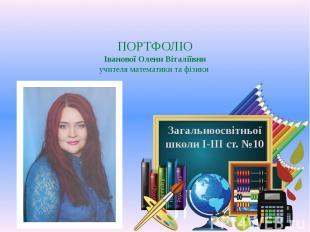 ПОРТФОЛІО Іванової Олени Віталіївни учителя математики та фізики Загальноосвітнь
