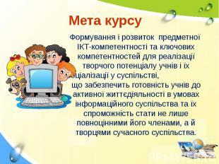 Мета курсу Формування і розвиток предметної ІКТ-компетентності та ключових компе