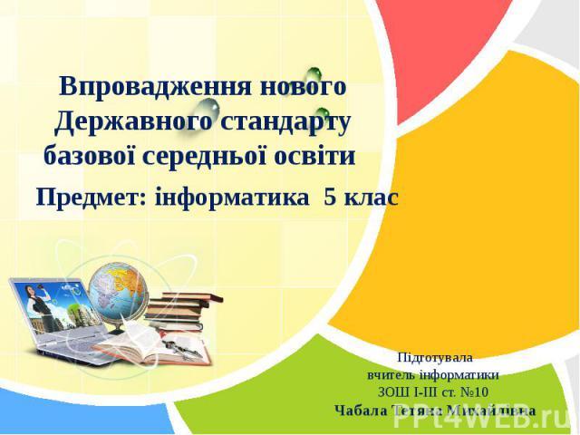 Впровадження нового Державного стандарту базової середньої освіти Предмет: інформатика 5 клас