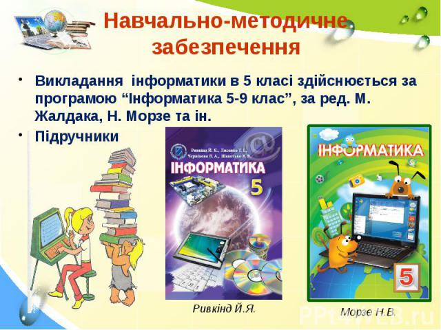 """Навчально-методичне забезпечення Викладання інформатики в 5 класі здійснюється за програмою """"Інформатика 5-9 клас"""", за ред. М. Жалдака, Н. Морзе та ін. Підручники"""