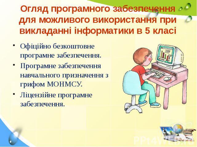 Огляд програмного забезпечення для можливого використання при викладанні інформатики в 5 класі Офіційно безкоштовне програмне забезпечення. Програмне забезпечення навчального призначення з грифом МОНМСУ. Ліцензійне програмне забезпечення.