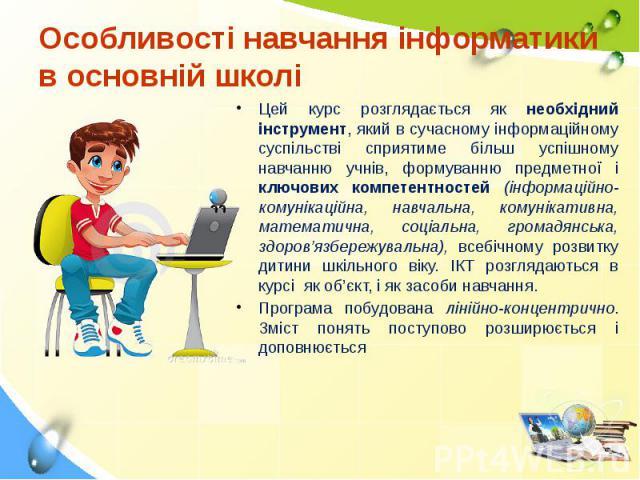 Особливості навчання інформатики в основній школі Цей курс розглядається як необхідний інструмент, який в сучасному інформаційному суспільстві сприятиме більш успішному навчанню учнів, формуванню предметної і ключових компетентностей (інформаційно-к…