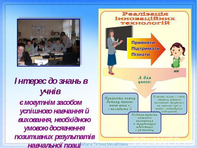 Інтерес до знань в учнів є могутнім засобом успішного навчання й виховання, необхідною умовою досягнення позитивних результатів навчальної праці