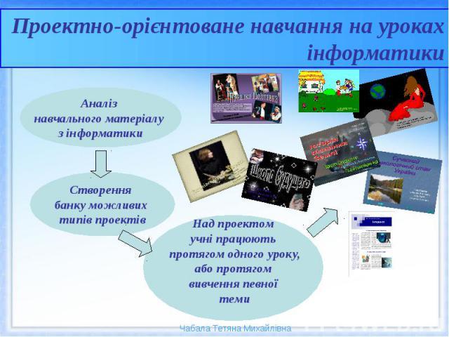 Проектно-орієнтоване навчання на уроках інформатики Над проектом учні працюють протягом одного уроку, або протягом вивчення певної теми