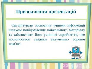 Призначення презентацій Організувати засвоєння учнями інформації шляхом повідомл