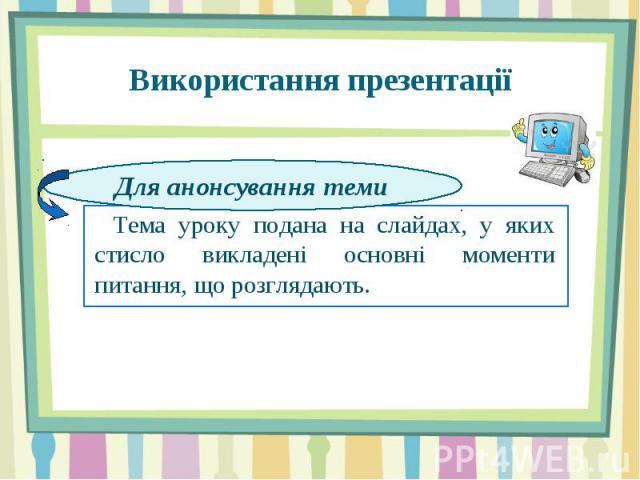 Використання презентації Тема Тема уроку подана на слайдах, у яких стисло викладені основні моменти питання, що розглядають.