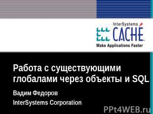 Работа с существующими глобалами через объекты и SQL Вадим Федоров InterSystems