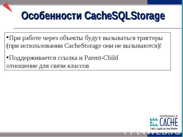 Особенности CacheSQLStorage При работе через объекты будут вызываться триггеры (при использовании CacheStorage они не вызываются)! Поддерживается ссылка и Parent-Child отношение для связи классов