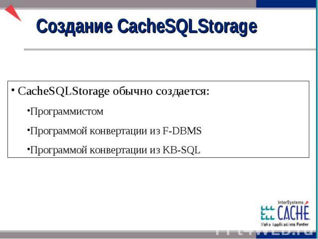 Создание CacheSQLStorage CacheSQLStorage обычно создается: Программистом Программой конвертации из F-DBMS Программой конвертации из KB-SQL