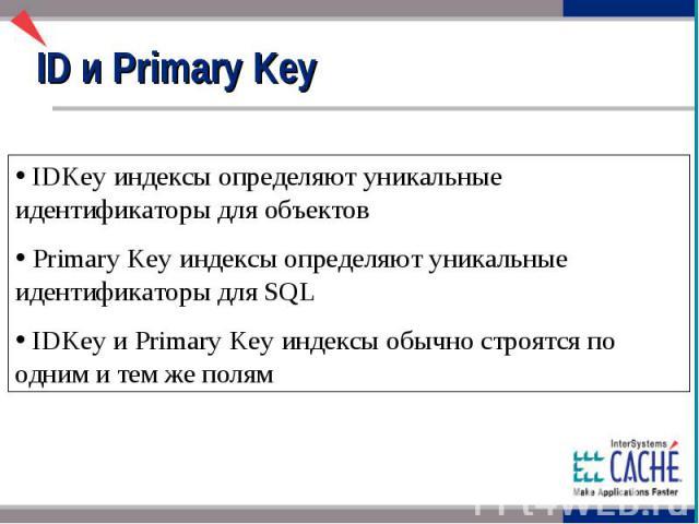 ID и Primary Key IDKey индексы определяют уникальные идентификаторы для объектов Primary Key индексы определяют уникальные идентификаторы для SQL IDKey и Primary Key индексы обычно строятся по одним и тем же полям