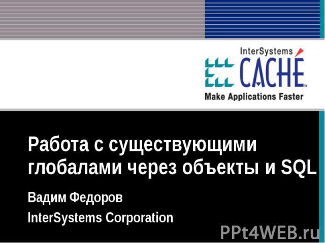 Работа с существующими глобалами через объекты и SQL Вадим Федоров InterSystems Corporation