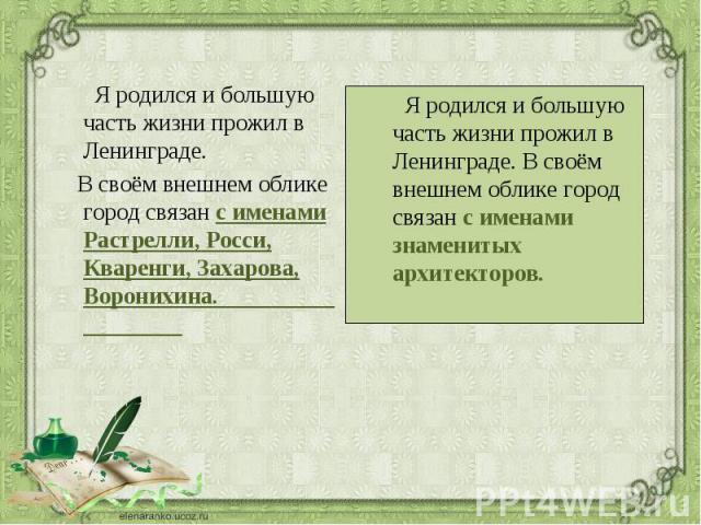 Я родился и большую часть жизни прожил в Ленинграде. Я родился и большую часть жизни прожил в Ленинграде. В своём внешнем облике город связан с именами Растрелли, Росси, Кваренги, Захарова, Воронихина.