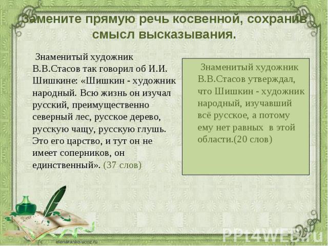 Знаменитый художник В.В.Стасов так говорил об И.И. Шишкине: «Шишкин - художник народный. Всю жизнь он изучал русский, преимущественно северный лес, русское дерево, русскую чащу, русскую глушь. Это его царство, и тут он не имеет соперников, он единст…