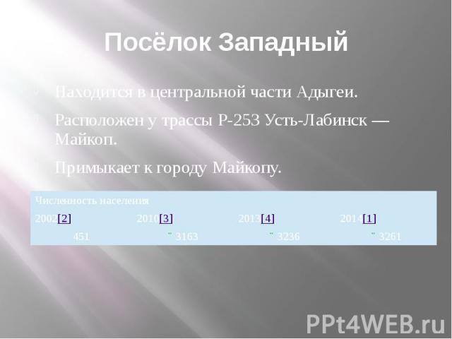 Посёлок Западный Находится в центральной части Адыгеи. Расположен у трассы P-253 Усть-Лабинск — Майкоп. Примыкает к городу Майкопу.
