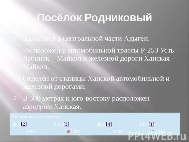 Посёлок Родниковый Находится в центральной части Адыгеи. Расположен у автомобильной трассы Р-253 Усть-Лабинск – Майкоп и железной дороги Ханская – Майкоп. Отделён от станицы Ханской автомобильной и железной дорогами. В 500 метрах к юго-востоку распо…