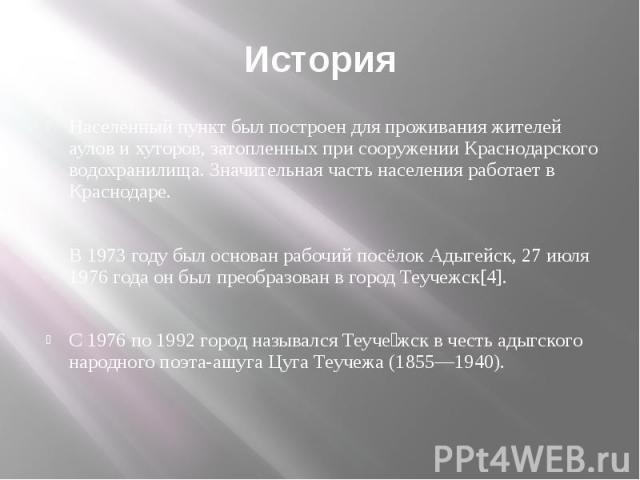 История Населённый пункт был построен для проживания жителей аулов и хуторов, затопленных при сооружении Краснодарского водохранилища. Значительная часть населения работает в Краснодаре. В 1973 году был основан рабочий посёлок Адыгейск, 27 июля 1976…
