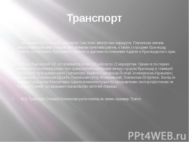 Транспорт Автотранспорт В станице действуют 2 местных автобусных маршрута. Гиагинская связана автобусными рейсами со всеми населёнными пунктами района, а также с городами Краснодар, Майкоп, Белореченск, Курганинск, Лабинск и другими поселениями Адыг…