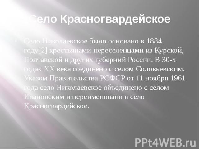 Село Красногвардейское Село Николаевское было основано в 1884 году[2] крестьянами-переселенцами из Курской, Полтавской и других губерний России. В 30-х годах XX века соединено с селом Соловьевским. Указом Правительства РСФСР от 11 ноября 1961 года с…